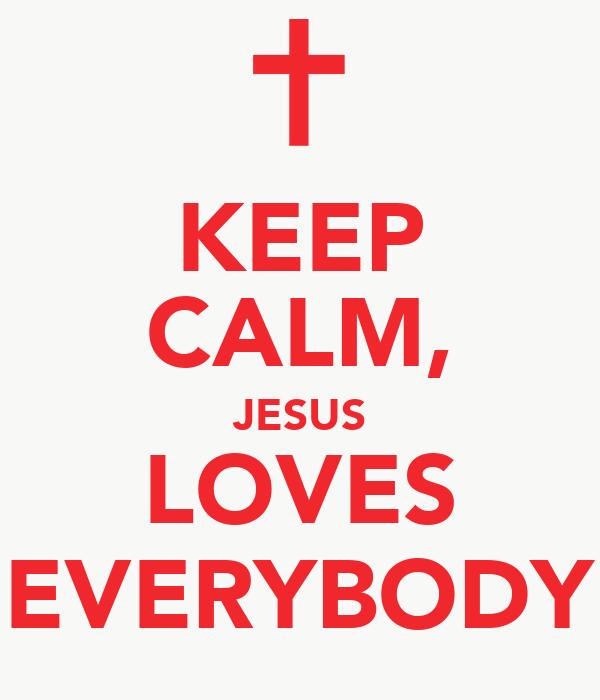 KEEP CALM, JESUS LOVES EVERYBODY
