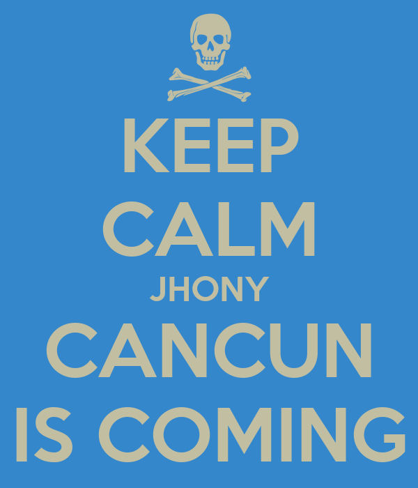 KEEP CALM JHONY CANCUN IS COMING