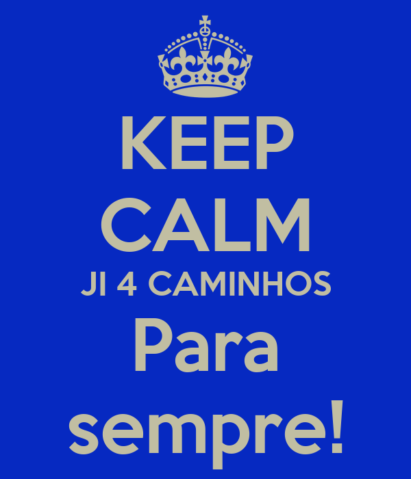 KEEP CALM JI 4 CAMINHOS Para sempre!