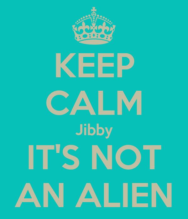 KEEP CALM Jibby IT'S NOT AN ALIEN