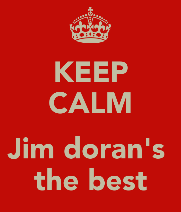 KEEP CALM  Jim doran's  the best