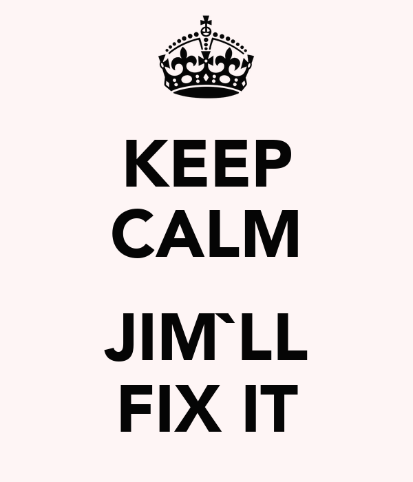 KEEP CALM  JIM`LL FIX IT