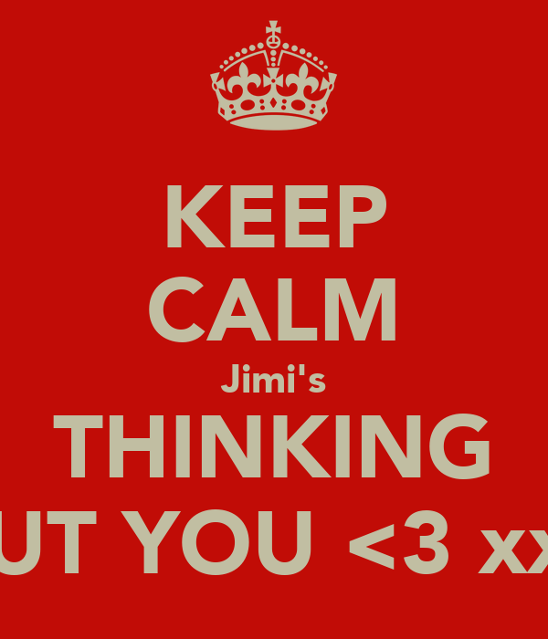 KEEP CALM Jimi's THINKING ABOUT YOU <3 xxx <3