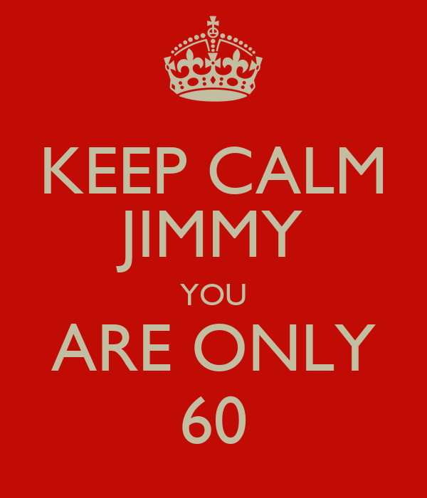 KEEP CALM JIMMY YOU ARE ONLY 60