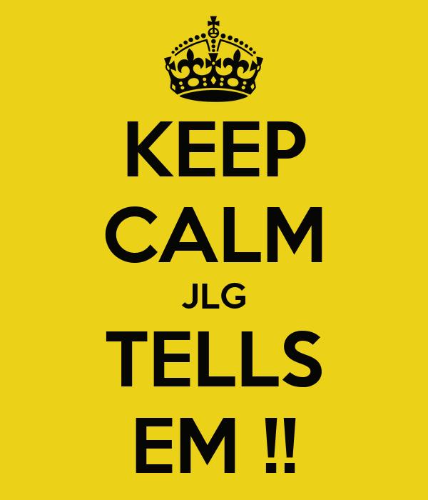 KEEP CALM JLG TELLS EM !!