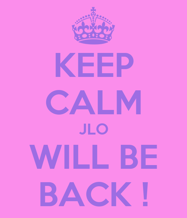 KEEP CALM JLO WILL BE BACK !