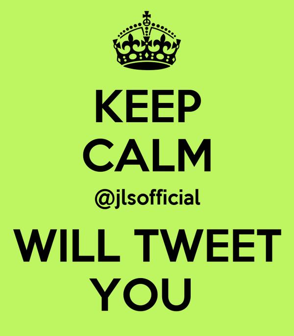 KEEP CALM @jlsofficial WILL TWEET YOU