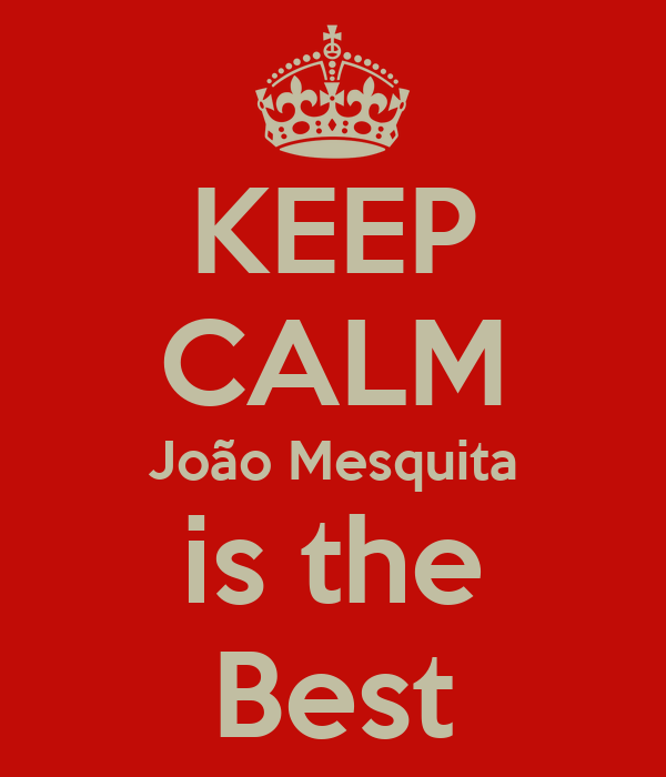 KEEP CALM João Mesquita is the Best