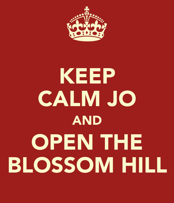 KEEP CALM JO AND OPEN THE BLOSSOM HILL