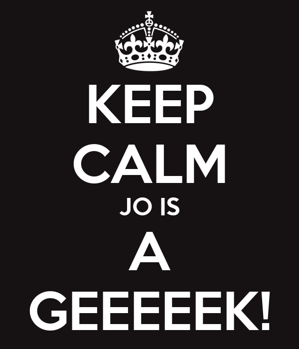 KEEP CALM JO IS A GEEEEEK!
