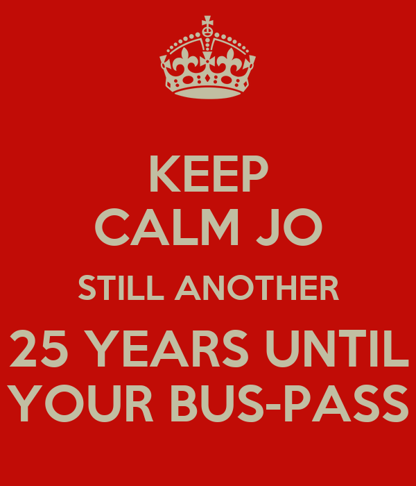 KEEP CALM JO STILL ANOTHER 25 YEARS UNTIL YOUR BUS-PASS