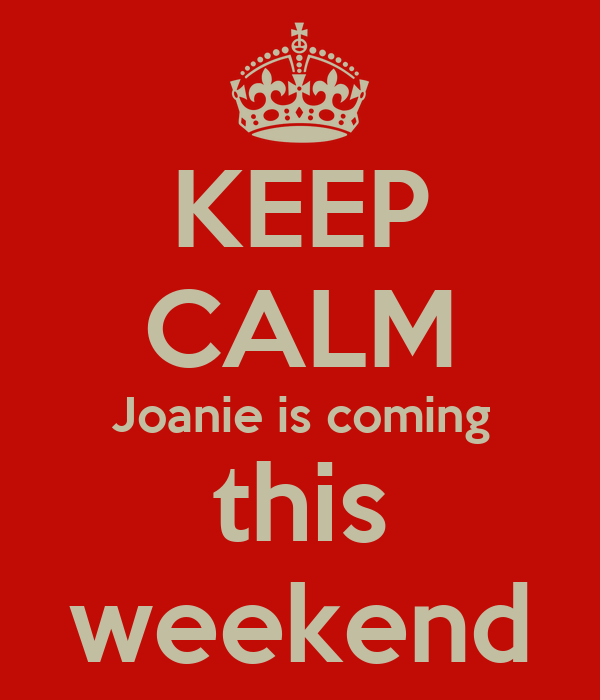 KEEP CALM Joanie is coming this weekend