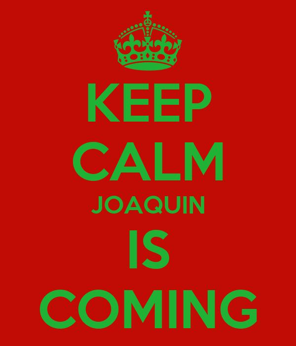 KEEP CALM JOAQUIN IS COMING