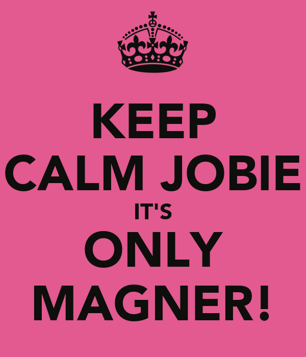 KEEP CALM JOBIE IT'S ONLY MAGNER!
