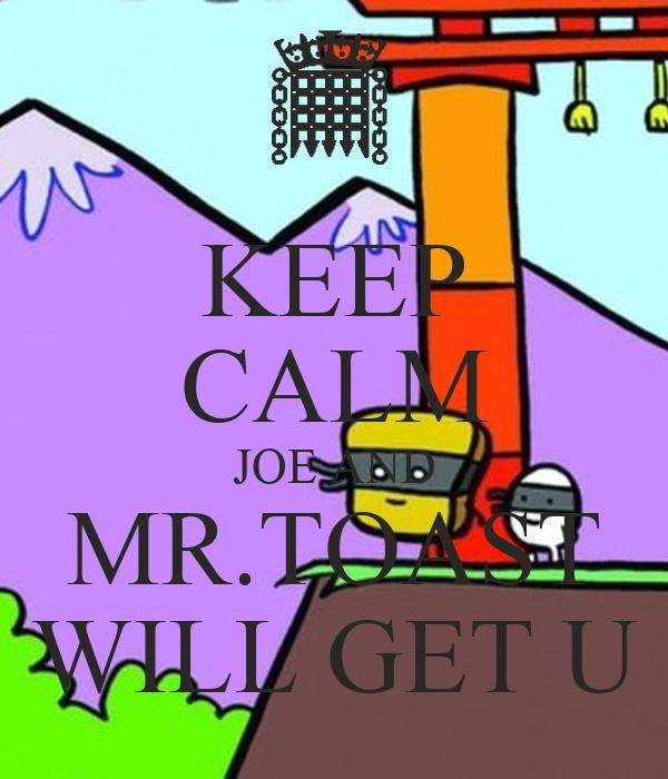 KEEP CALM JOE AND MR.TOAST WILL GET U