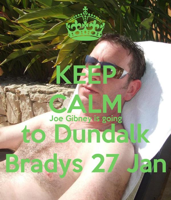 KEEP CALM Joe Gibney is going to Dundalk Bradys 27 Jan