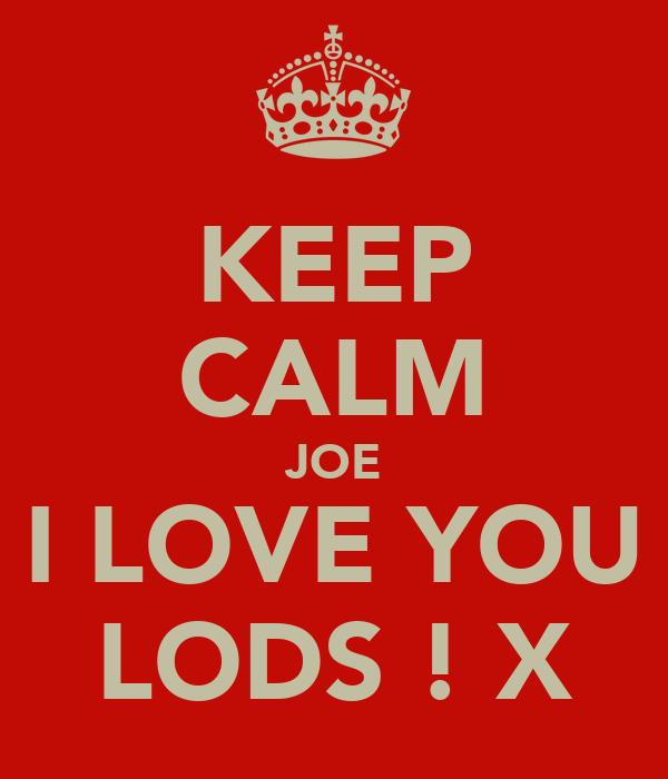 KEEP CALM JOE I LOVE YOU LODS ! X