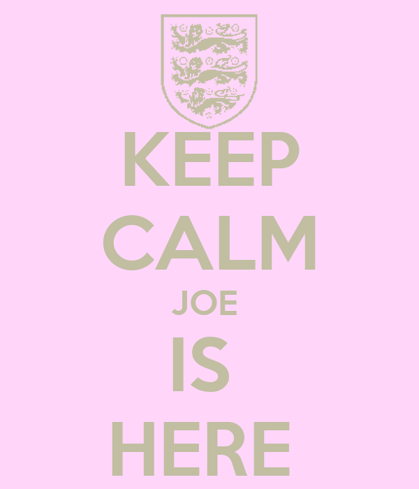 KEEP CALM JOE  IS  HERE