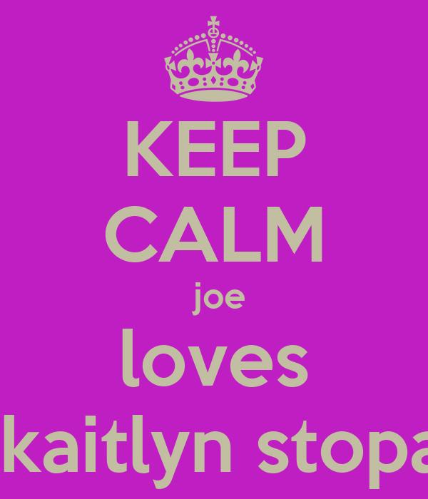 KEEP CALM  joe loves  kaitlyn stopa