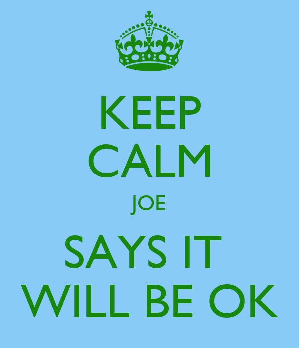 KEEP CALM JOE SAYS IT  WILL BE OK