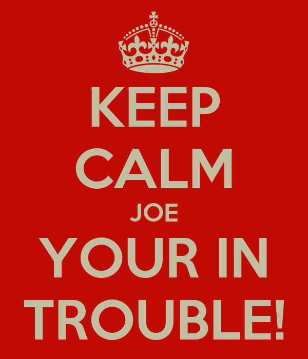 KEEP CALM JOE YOUR IN TROUBLE!
