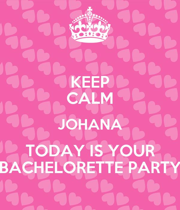 KEEP CALM JOHANA TODAY IS YOUR BACHELORETTE PARTY