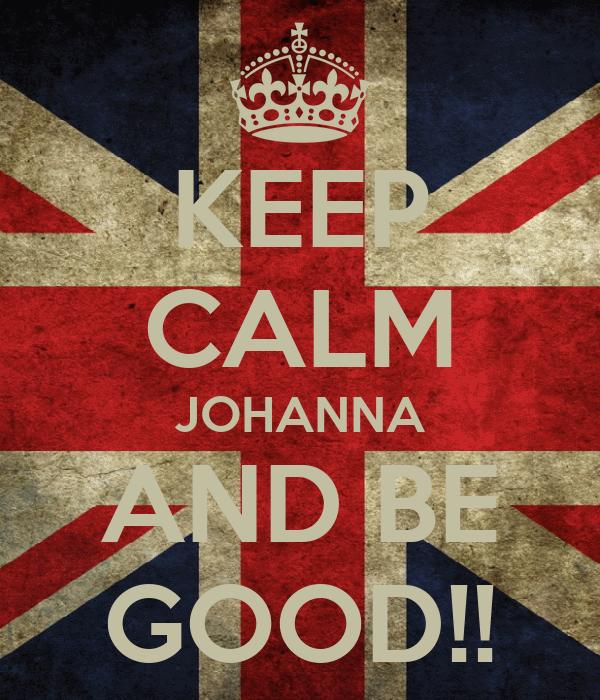 KEEP CALM JOHANNA AND BE GOOD!!