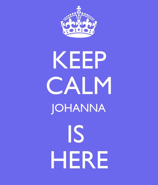 KEEP CALM JOHANNA IS  HERE