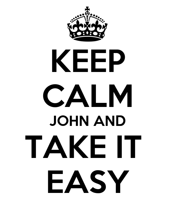 KEEP CALM JOHN AND TAKE IT  EASY