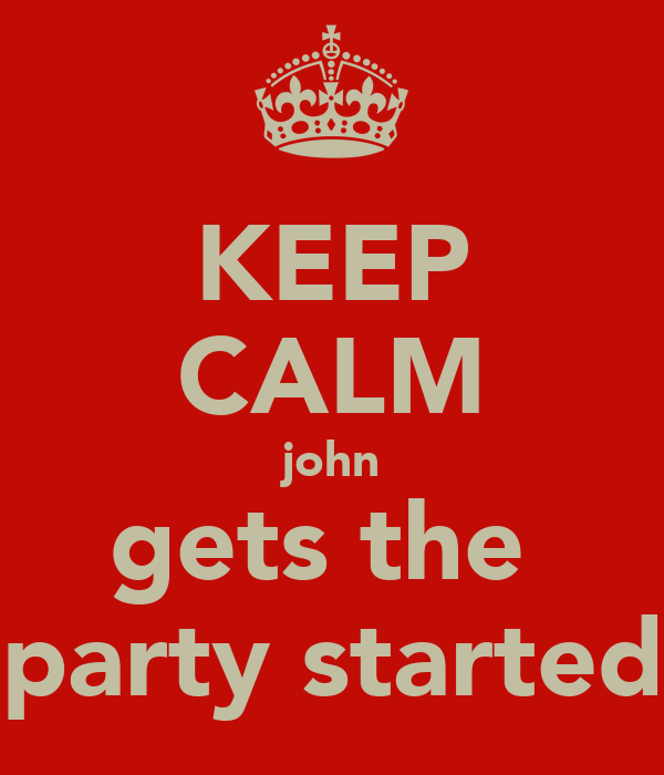 KEEP CALM john gets the  party started