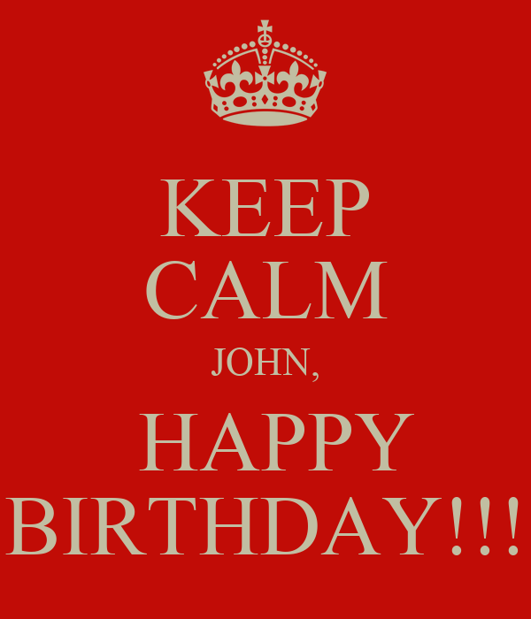 KEEP CALM JOHN,  HAPPY BIRTHDAY!!!