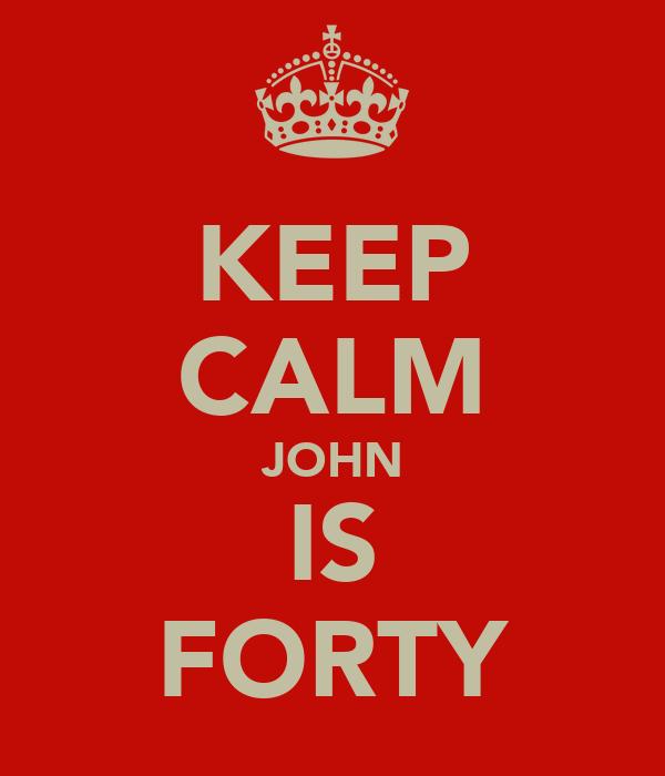 KEEP CALM JOHN IS FORTY