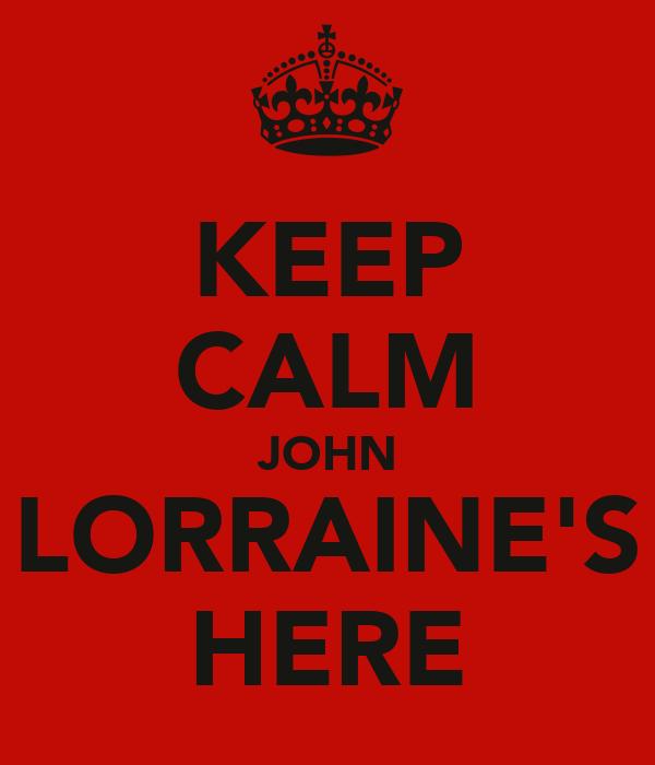 KEEP CALM JOHN LORRAINE'S HERE