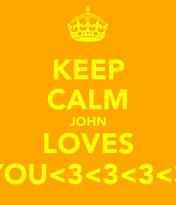 KEEP CALM JOHN LOVES YOU<3<3<3<3