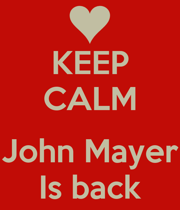 KEEP CALM  John Mayer Is back