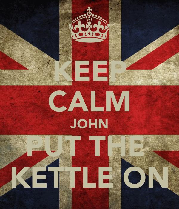KEEP CALM JOHN PUT THE  KETTLE ON