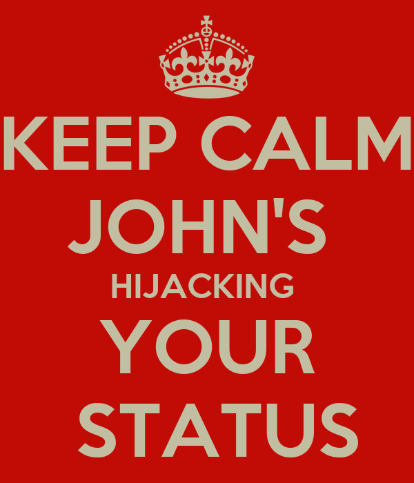 KEEP CALM JOHN'S  HIJACKING  YOUR  STATUS