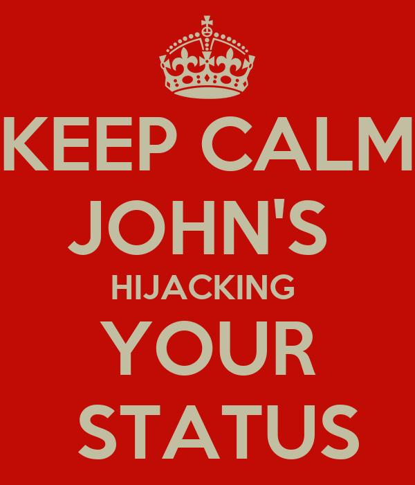 KEEP CALM JOHN'S  HIJACKING  YOUR  STATUS