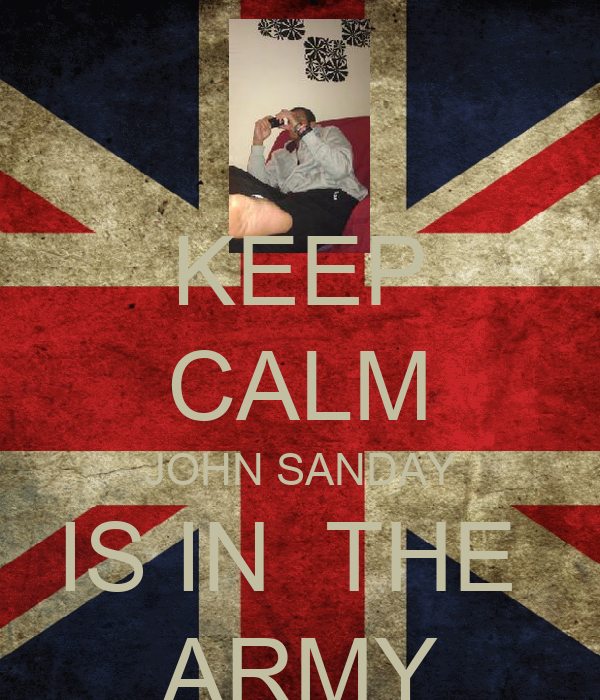 KEEP CALM JOHN SANDAY IS IN  THE  ARMY