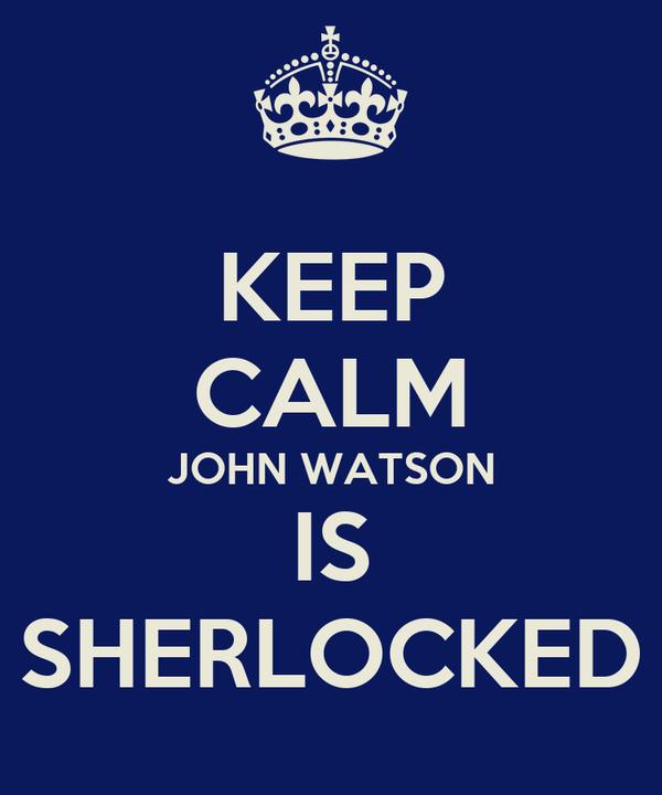 KEEP CALM JOHN WATSON IS SHERLOCKED