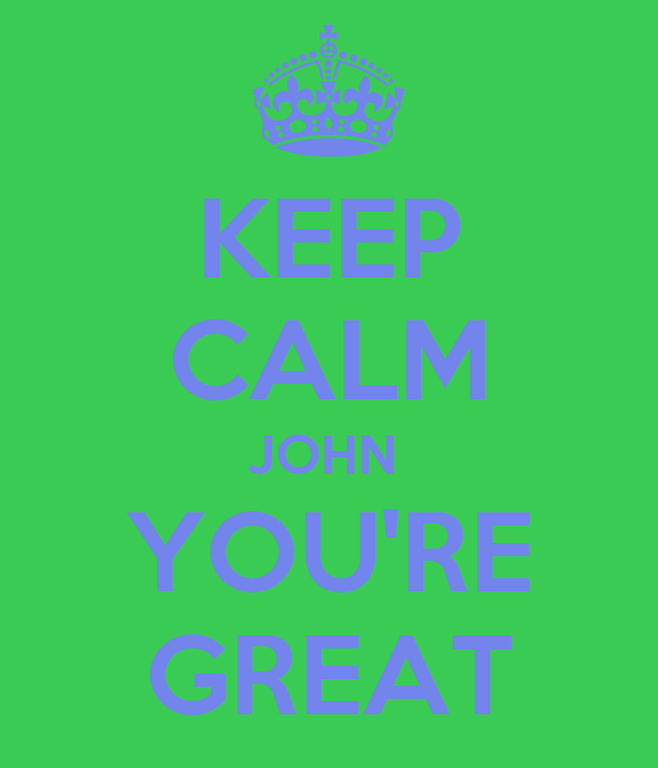 KEEP CALM JOHN  YOU'RE GREAT