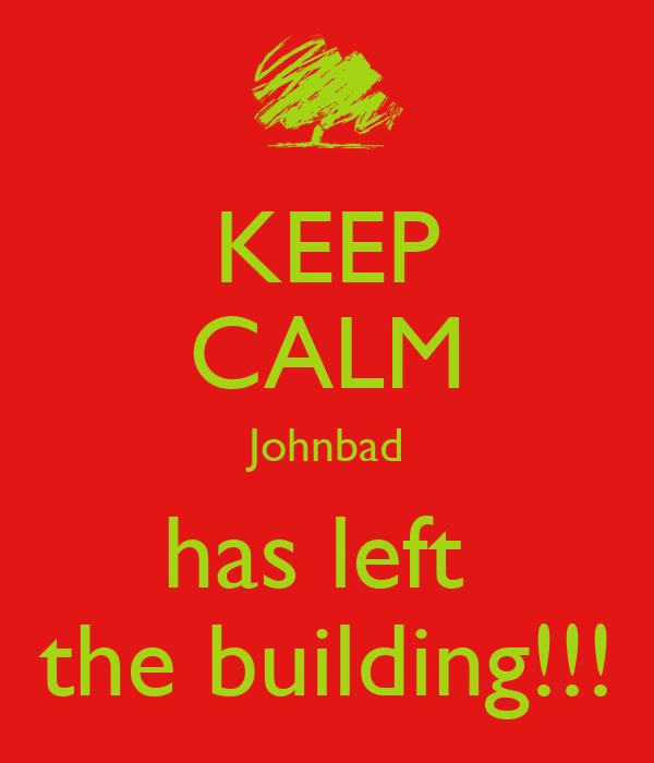 KEEP CALM Johnbad has left  the building!!!
