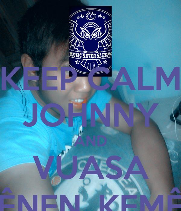 KEEP CALM JOHNNY AND VUASA SÊNEN_KEMÊS