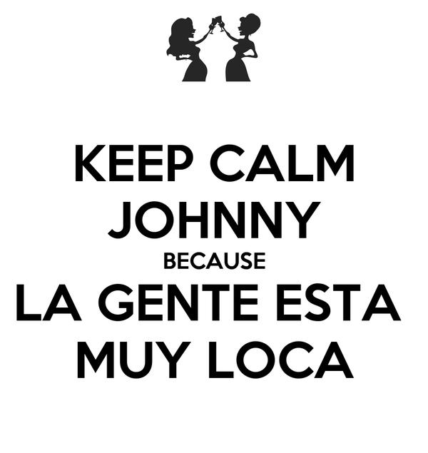KEEP CALM JOHNNY BECAUSE LA GENTE ESTA  MUY LOCA