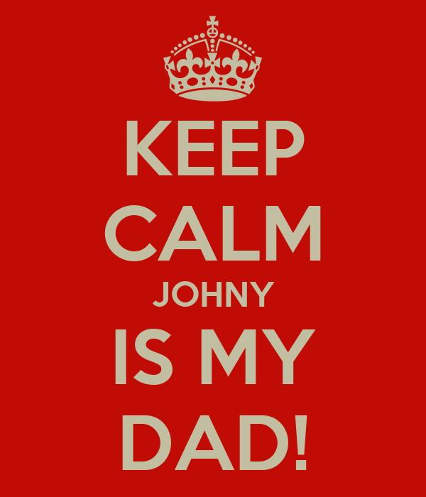 KEEP CALM JOHNY IS MY DAD!