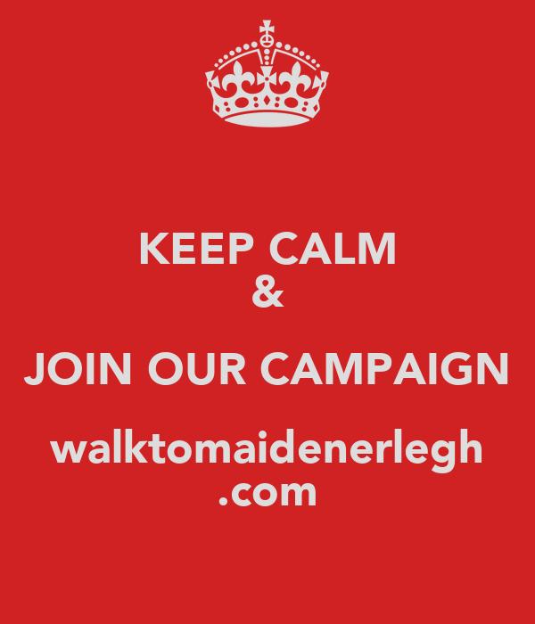 KEEP CALM & JOIN OUR CAMPAIGN walktomaidenerlegh .com