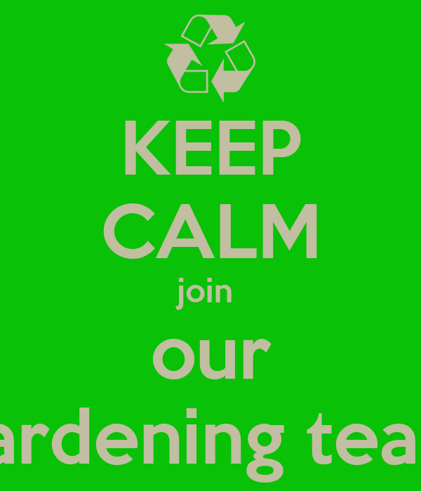 KEEP CALM join  our gardening team