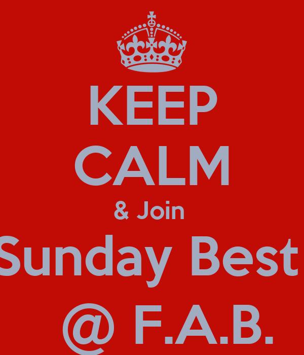 KEEP CALM & Join  Sunday Best    @ F.A.B.
