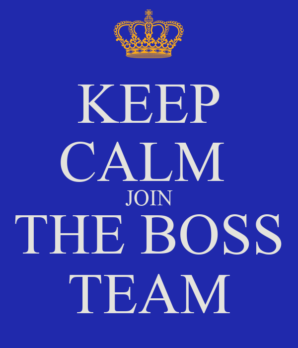 KEEP CALM  JOIN THE BOSS TEAM