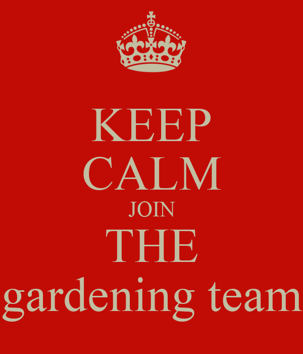 KEEP CALM JOIN THE gardening team